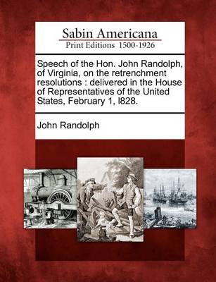 Speech of the Hon. John Randolph, of Virginia, on the Retrenchment Resolutions by John Randolph