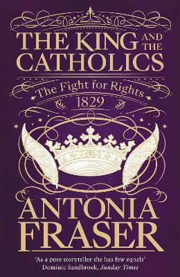 The King and the Catholics: The Fight for Rights 1829 by Lady Antonia Fraser