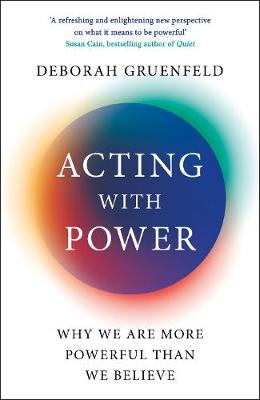 Acting with Power: Why We Are More Powerful than We Believe by Deborah Gruenfeld