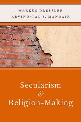 Secularism and Religion-Making by Markus Dressler
