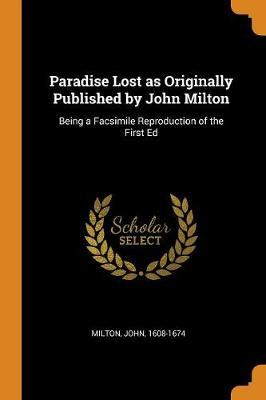 Paradise Lost as Originally Published by John Milton: Being a Facsimile Reproduction of the First Ed by John Milton
