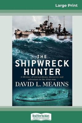 The Shipwreck Hunter: A lifetime of extraordinary discovery and adventure in the deep seas (16pt Large Print Edition) by David L Mearns