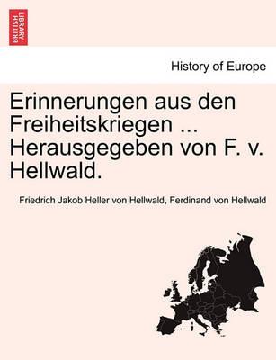 Erinnerungen Aus Den Freiheitskriegen ... Herausgegeben Von F. V. Hellwald. by Friedrich Jakob Heller Von Hellwald
