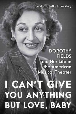 I Can't Give You Anything but Love, Baby: Dorothy Fields and Her Life in the American Musical Theater by Kristin Stultz Pressley