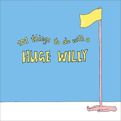 101 Things to do with a Huge Willy by