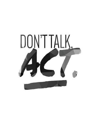 Don't Talk, ACT. by Act Now