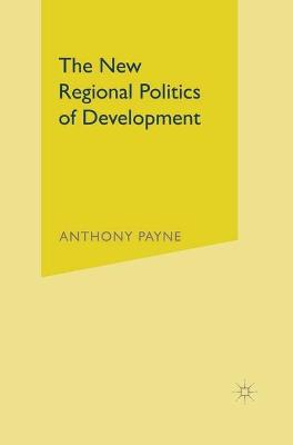 The New Regional Politics of Development by Anthony Payne