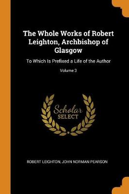 The Whole Works of Robert Leighton, Archbishop of Glasgow: To Which Is Prefixed a Life of the Author; Volume 3 by Robert Leighton