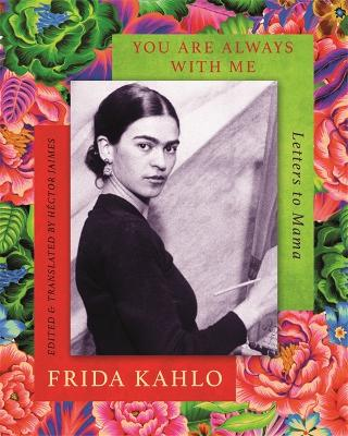 You are Always With Me: Letters to Mama by Frida Kahlo