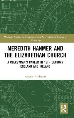 Meredith Hanmer and the Elizabethan Church: A Clergyman's Career in 16th Century England and Ireland by Angela Andreani