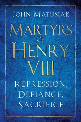 Martyrs of Henry VIII: Repression, Defiance, Sacrifice by John Matusiak