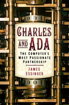 Charles and Ada: The Computer's Most Passionate Partnership by James Essinger