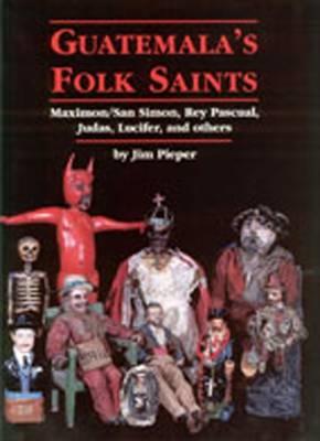 Guatemala's Folk Saints by Jim Pieper