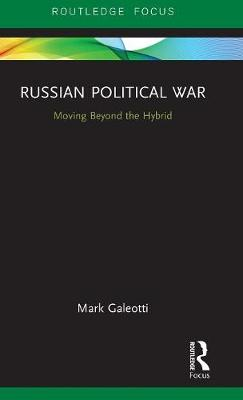 Russian Political War: Moving Beyond the Hybrid by Mark Galeotti