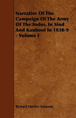 Narrative Of The Campaign Of The Army Of The Indus, In Sind And Kaubool In 1838-9 - Volume I by Richard Hartley Kennedy