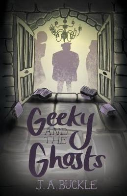 Geeky and the Ghosts by J. A. Buckle