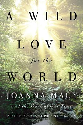 A Wild Love for the World: Joanna Macy and the Work of Our Time by Stephanie Kaza