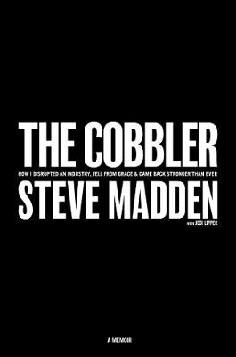 The Cobbler: How I Disrupted an Industry, Fell From Grace, and Came Back Stronger Than Ever by Steve Madden
