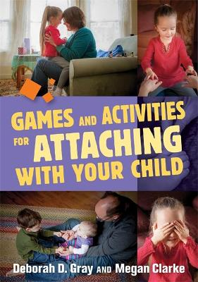 Games and Activities for Attaching With Your Child by Deborah D. Gray