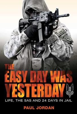 The Easy Day Was Yesterday: Life, The SAS and 24 Days in Jail book
