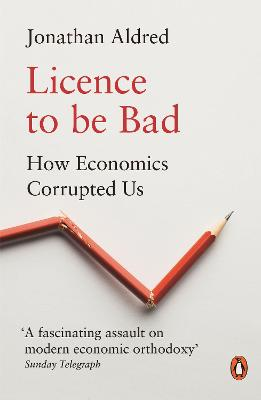 Licence to be Bad: How Economics Corrupted Us book
