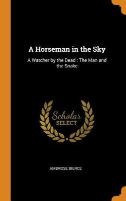 A Horseman in the Sky: A Watcher by the Dead: The Man and the Snake by Ambrose Bierce