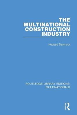 The Multinational Construction Industry by Howard Seymour