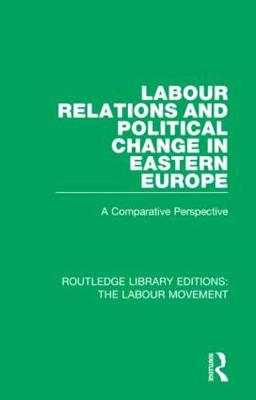 Labour Relations and Political Change in Eastern Europe: A Comparative Perspective by John Thirkell