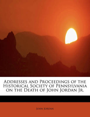 Addresses and Proceedings of the Historical Society of Pennsylvania on the Death of John Jordan JR. by John Jordan