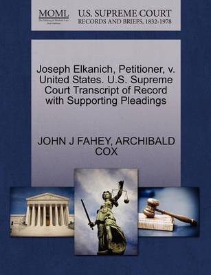 Joseph Elkanich, Petitioner, V. United States. U.S. Supreme Court Transcript of Record with Supporting Pleadings by John J Fahey