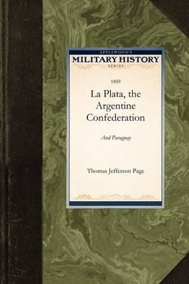 La Plata, the Argentine Confederation, a by Jefferson Page Thomas Jefferson Page