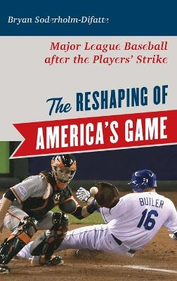 The Reshaping of America's Game: Major League Baseball after the Players' Strike book