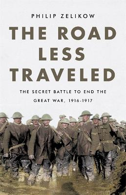 The Road Less Traveled: The Secret Battle to End the Great War, 1916-1917 book