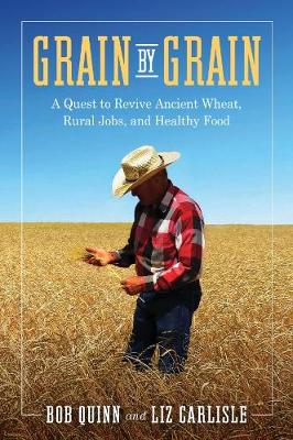 Grain by Grain: A Quest to Revive Ancient Wheat, Rural Jobs, and Healthy Food by Bob Quinn