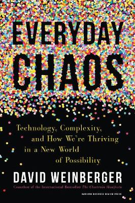 Everyday Chaos: Technology, Complexity, and How We're Thriving in a New World of Possibility by David Weinberger