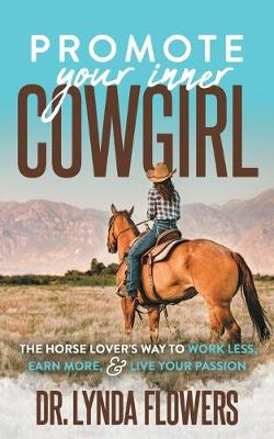 Promote Your Inner Cowgirl: The Horse Lover's Way to Work Less, Earn More, and Live Your Passion by Dr. Lynda Flowers