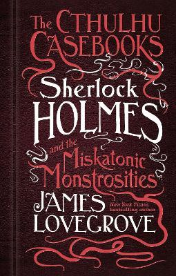 Cthulhu Casebooks - Sherlock Holmes and the Miskatonic Monstrosities by James Lovegrove