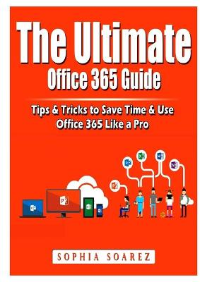 The Ultimate Office 365 Guide: Tips & Tricks to Save Time & Use Office 365 Like a Pro book