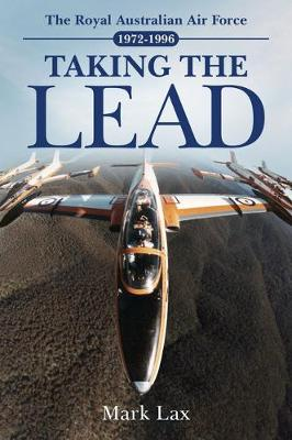 Taking the Lead: The Royal Australian Air Force 1972-1996 by Mark Lax