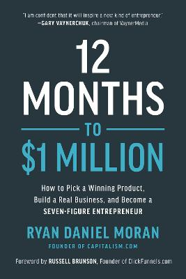 12 Months to $1 Million: How to Pick a Winning Product, Build a Real Business, and Become a Seven-Figure Entrepreneur by Ryan Daniel Moran