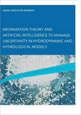 Information Theory and Artificial Intelligence to Manage Uncertainty in Hydrodynamic and Hydrological Models by Abebe Andualem Jemberie