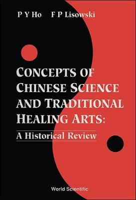 Concepts Of Chinese Science And Traditional Healing Arts : A Historical Review by Ho Peng Yoke