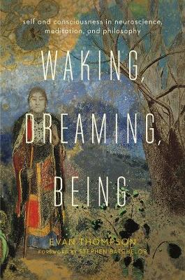 Waking, Dreaming, Being: Self and Consciousness in Neuroscience, Meditation, and Philosophy by Evan Thompson