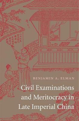 Civil Examinations and Meritocracy in Late Imperial China by Benjamin A. Elman
