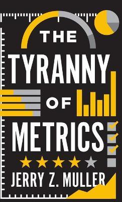 The Tyranny of Metrics by Jerry Z. Muller