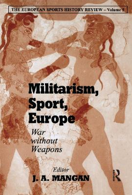 Militarism, Sport, Europe: War Without Weapons by J. A. Mangan