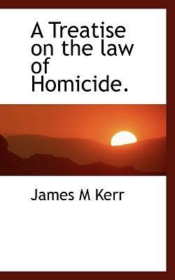 A Treatise on the Law of Homicide. by James M Kerr