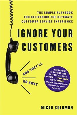Ignore Your Customers (and They'll Go Away): The Simple Playbook for Delivering the Ultimate Customer Service Experience by Micah Solomon