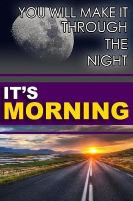 You Will Make It Through the Night; It's Morning! by Valerie Everett