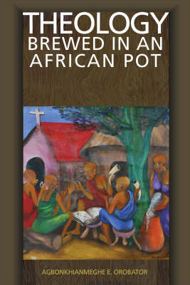 Theology Brewed in an African Pot by Agnonkhianmeghe Orabator